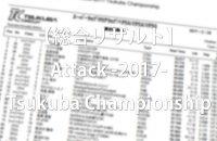 【総合リザルト】Attack -2017- Tsukuba Championship